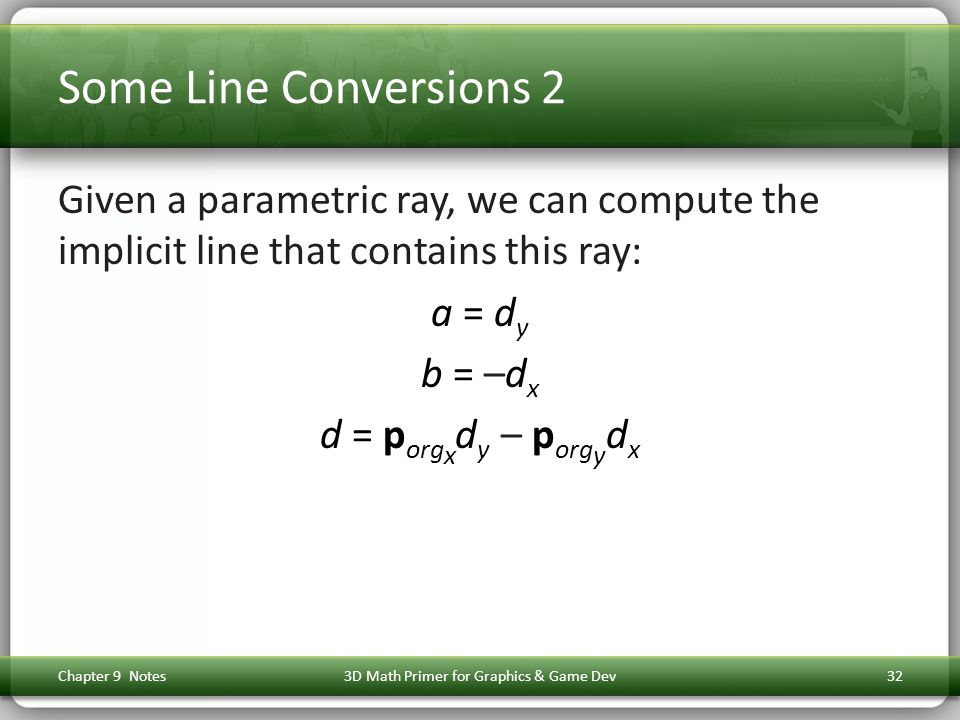 Some Line Conversions 2 Given a parametric ray, we can compute the implicit line that contains this ray: a = d y b = –d x d = p org x d y – p org y d x Chapter 9 Notes3D Math Primer for Graphics & Game Dev32