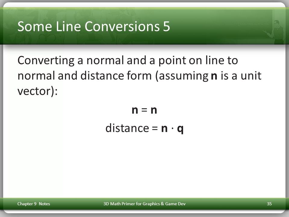 Some Line Conversions 5 Converting a normal and a point on line to normal and distance form (assuming n is a unit vector): n = n distance = n ∙ q Chapter 9 Notes3D Math Primer for Graphics & Game Dev35