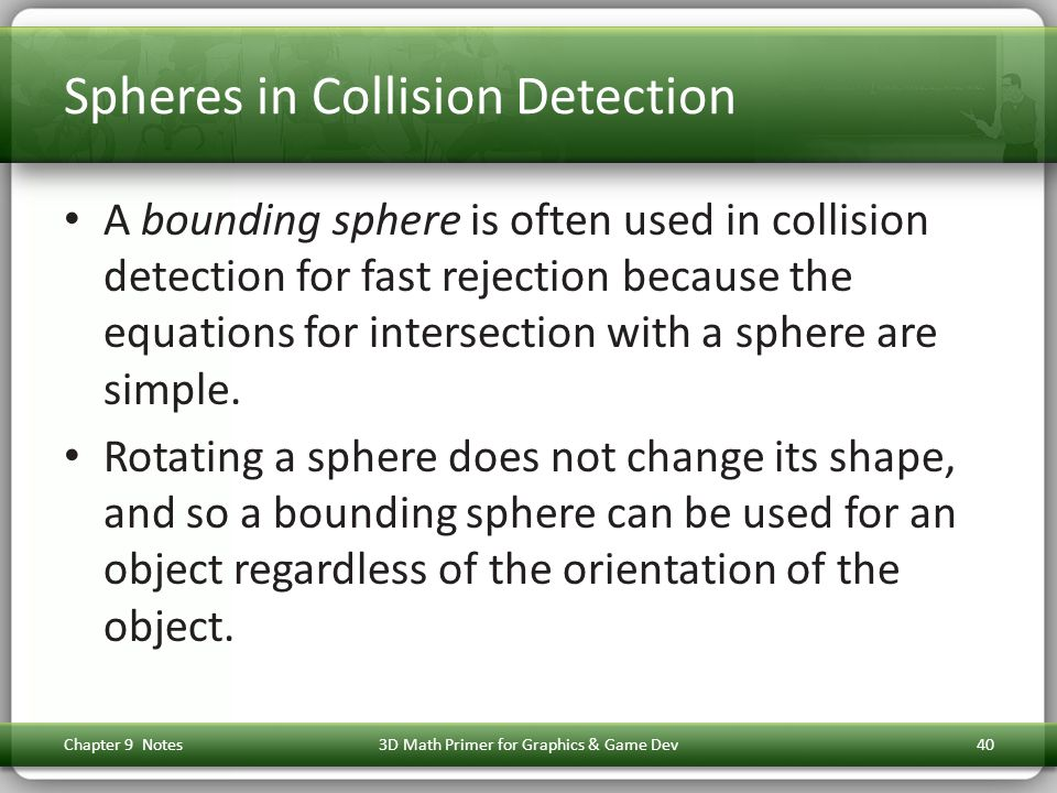 Spheres in Collision Detection A bounding sphere is often used in collision detection for fast rejection because the equations for intersection with a sphere are simple.