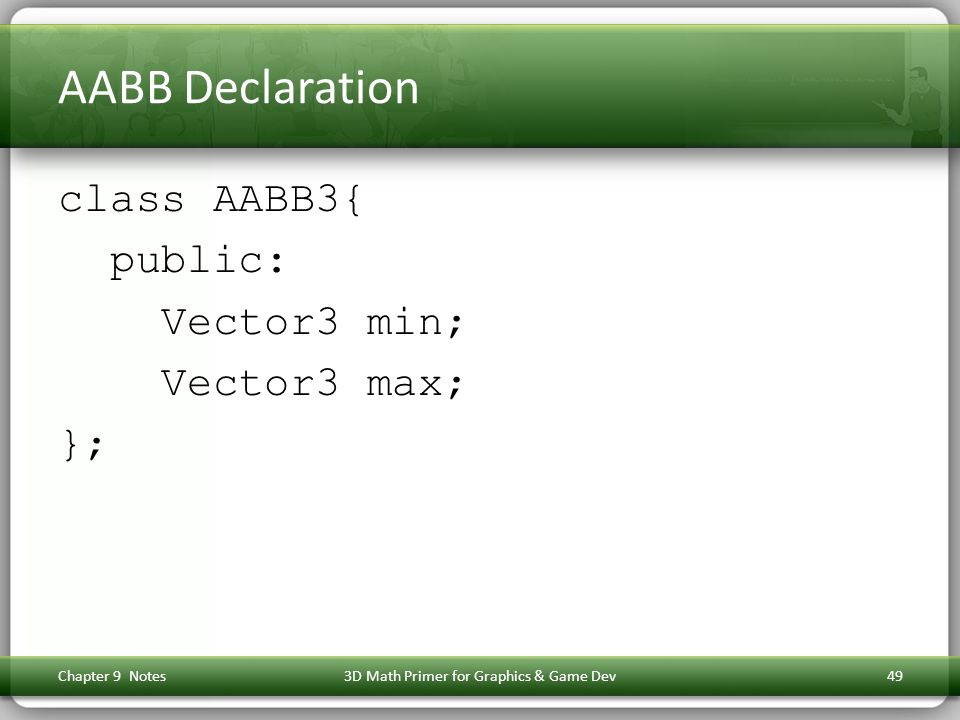 AABB Declaration class AABB3{ public: Vector3 min; Vector3 max; }; Chapter 9 Notes3D Math Primer for Graphics & Game Dev49