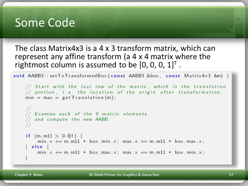 Some Code The class Matrix4x3 is a 4 x 3 transform matrix, which can represent any affine transform (a 4 x 4 matrix where the rightmost column is assumed to be [0, 0, 0, 1] T.