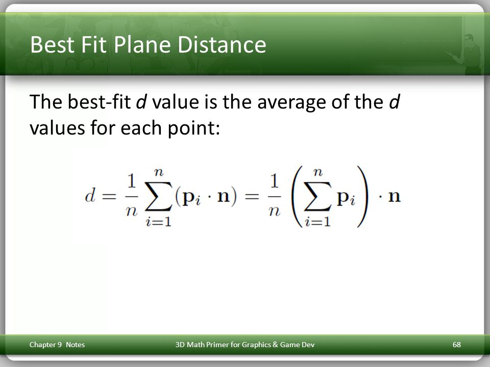 Best Fit Plane Distance The best-fit d value is the average of the d values for each point: Chapter 9 Notes3D Math Primer for Graphics & Game Dev68