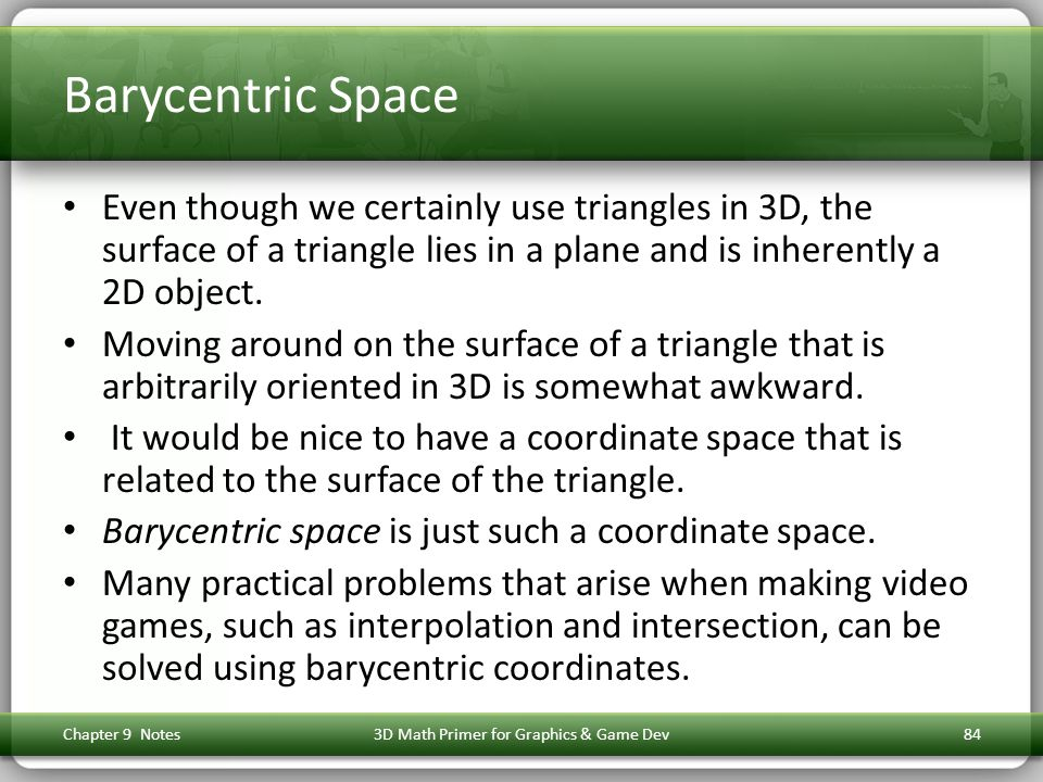 Barycentric Space Even though we certainly use triangles in 3D, the surface of a triangle lies in a plane and is inherently a 2D object.