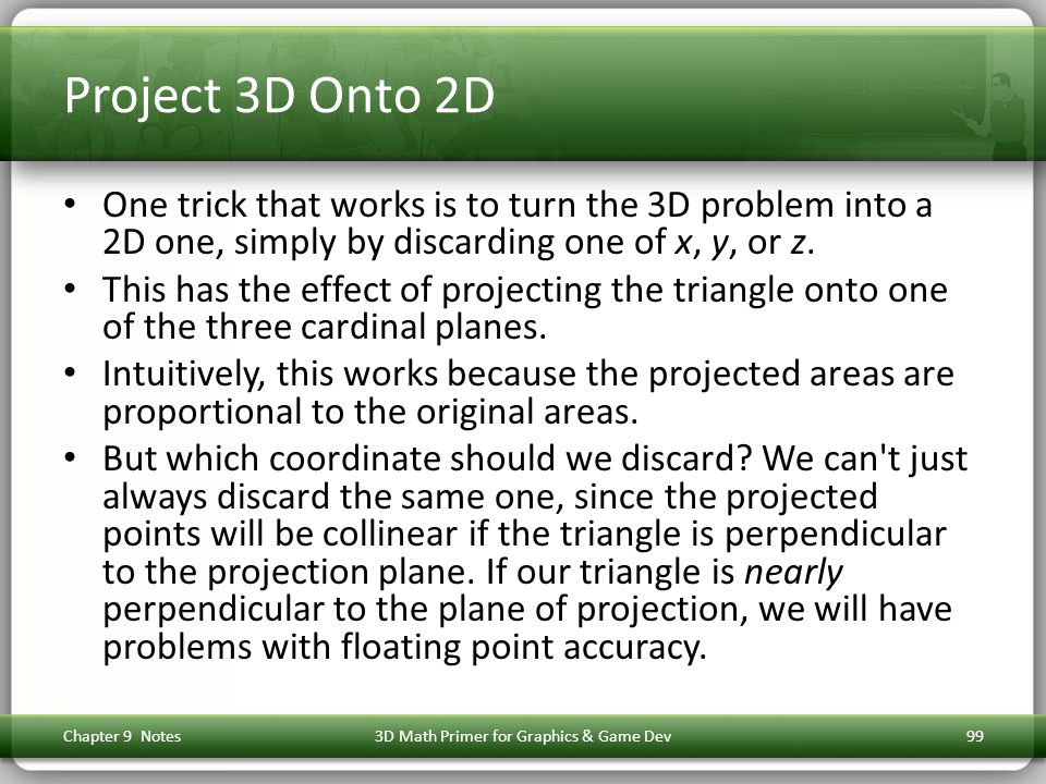 Project 3D Onto 2D One trick that works is to turn the 3D problem into a 2D one, simply by discarding one of x, y, or z.
