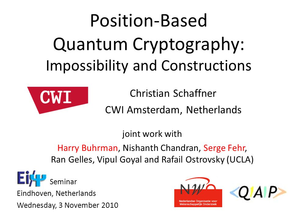 Christian Schaffner CWI Amsterdam, Netherlands Position-Based Quantum Cryptography: Impossibility and Constructions Seminar Eindhoven, Netherlands Wed