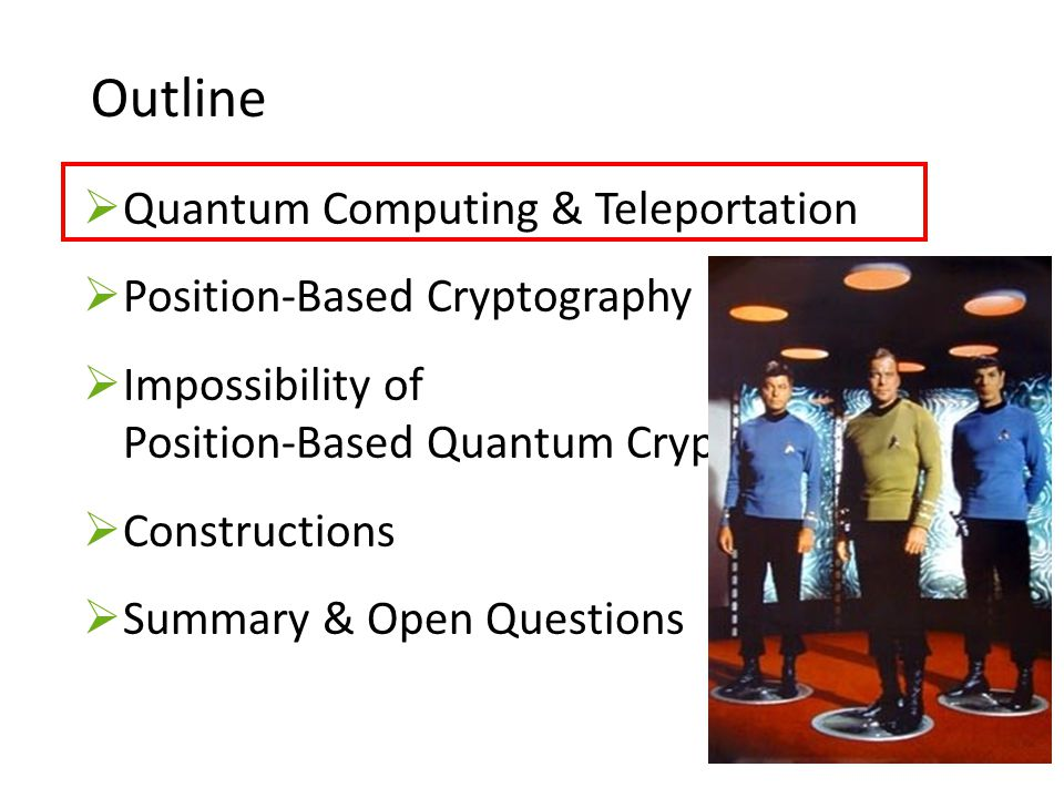 33 Outline Quantum Computing & Teleportation Position-Based Cryptography Impossibility of Position-Based Quantum Cryptography  Constructions  Summary & Open Questions
