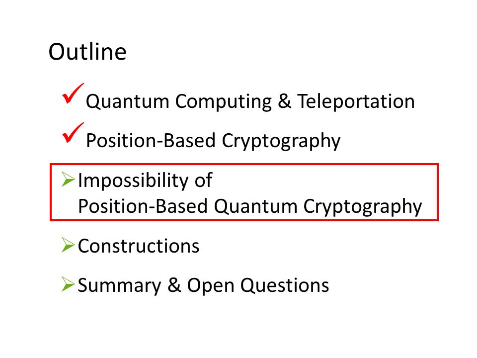 24 Outline Quantum Computing & Teleportation Position-Based Cryptography  Impossibility of Position-Based Quantum Cryptography  Constructions  Summ