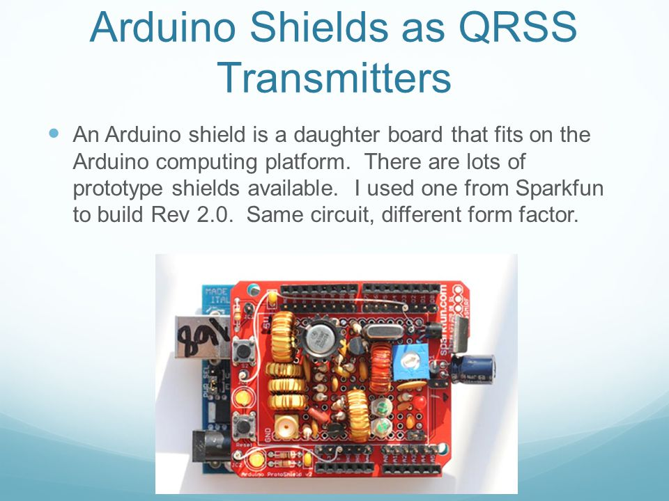 Arduino Shields as QRSS Transmitters An Arduino shield is a daughter board that fits on the Arduino computing platform. There are lots of prototype sh