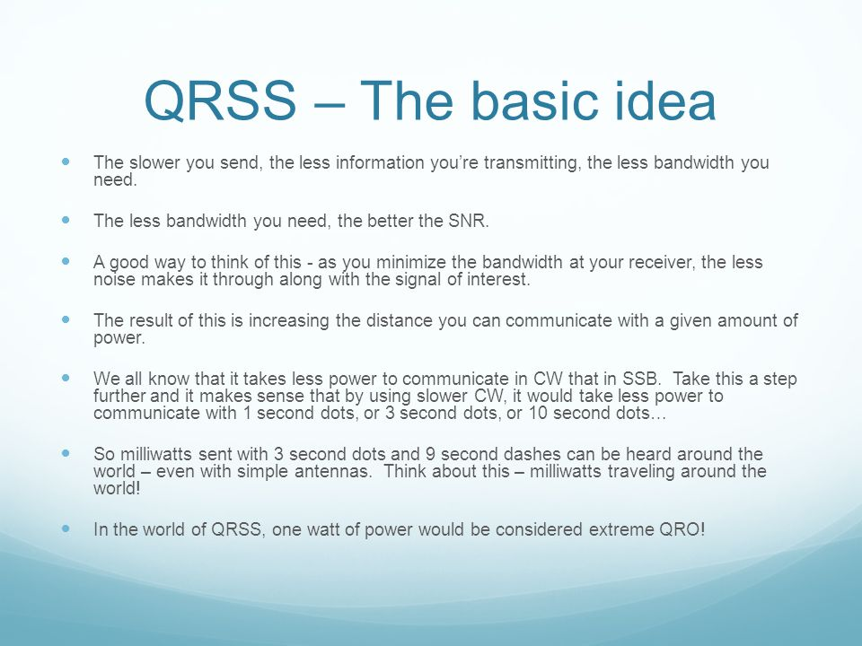 QRSS – The basic idea The slower you send, the less information you're transmitting, the less bandwidth you need. The less bandwidth you need, the bet