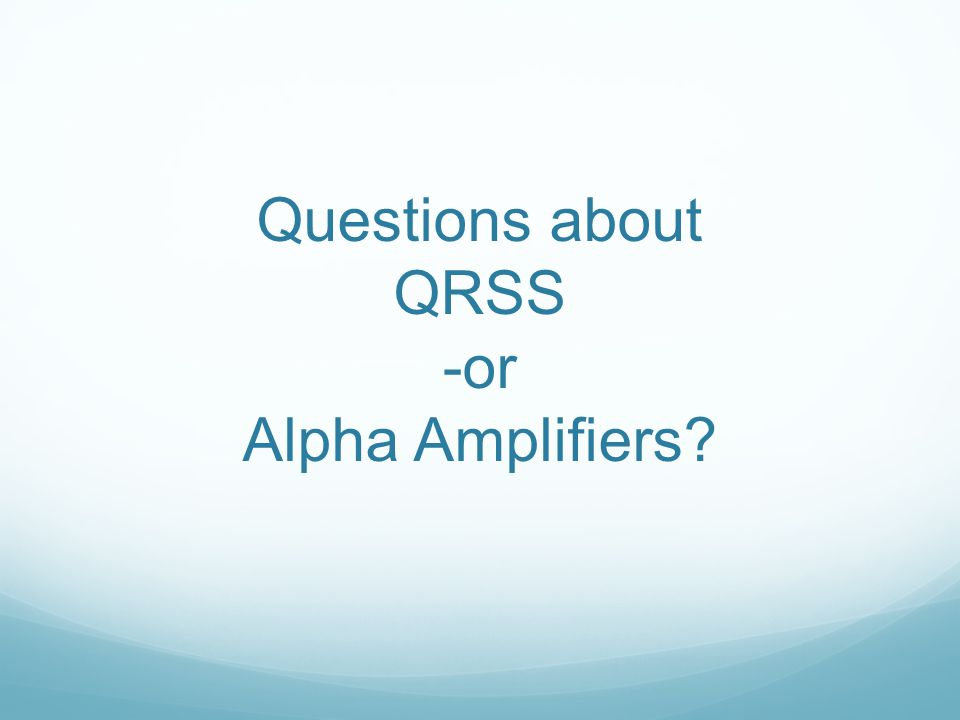 Questions about QRSS -or Alpha Amplifiers?