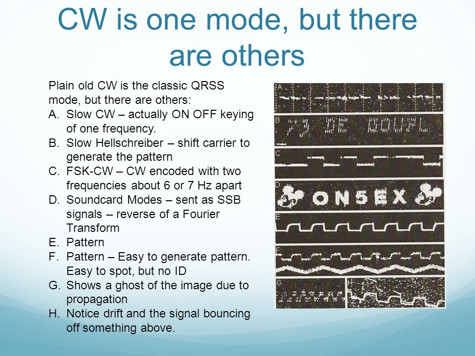 CW is one mode, but there are others Plain old CW is the classic QRSS mode, but there are others: A.Slow CW – actually ON OFF keying of one frequency.