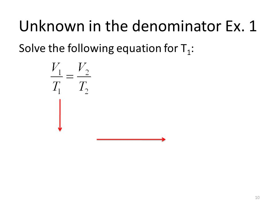 Unknown in the denominator Ex. 1 Solve the following equation for T 1 : 10