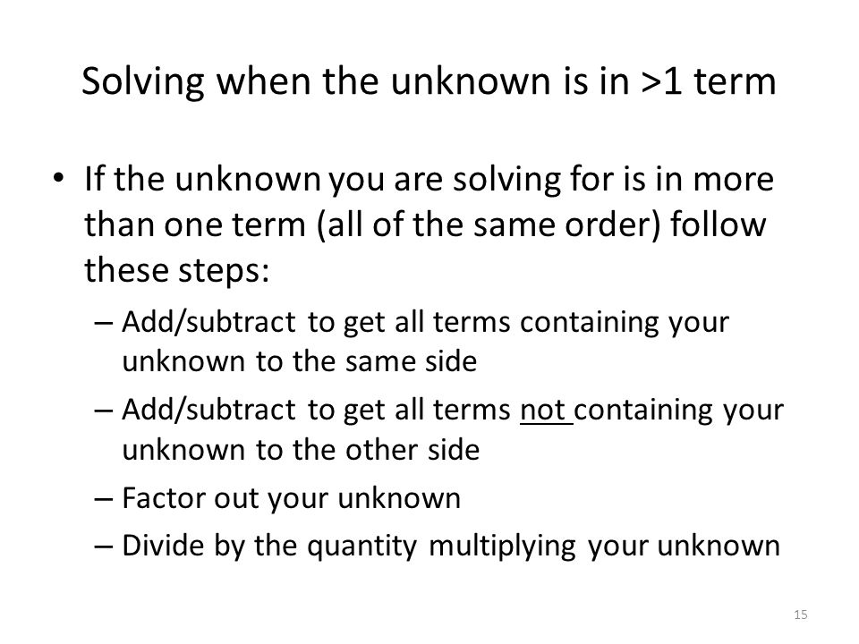 Solving when the unknown is in >1 term If the unknown you are solving for is in more than one term (all of the same order) follow these steps: – Add/subtract to get all terms containing your unknown to the same side – Add/subtract to get all terms not containing your unknown to the other side – Factor out your unknown – Divide by the quantity multiplying your unknown 15