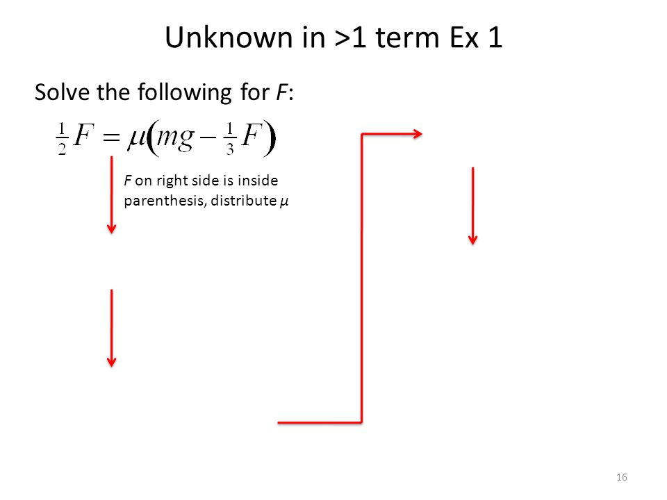 Unknown in >1 term Ex 1 Solve the following for F: 16 F on right side is inside parenthesis, distribute μ