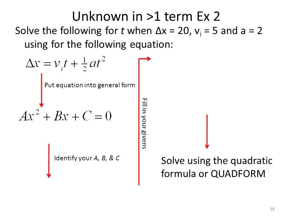 Unknown in >1 term Ex 2 Solve the following for t when Δx = 20, v i = 5 and a = 2 using for the following equation: 18 Put equation into general form