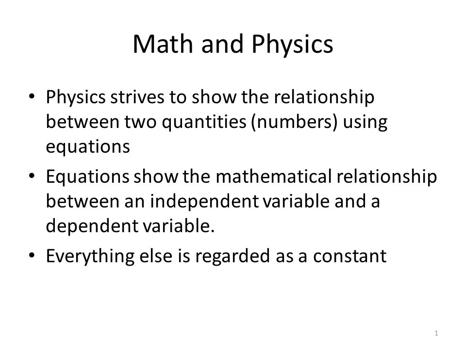 Math and Physics Physics strives to show the relationship between two quantities (numbers) using equations Equations show the mathematical relationshi