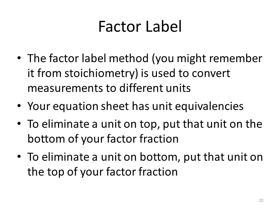 Factor Label The factor label method (you might remember it from stoichiometry) is used to convert measurements to different units Your equation sheet has unit equivalencies To eliminate a unit on top, put that unit on the bottom of your factor fraction To eliminate a unit on bottom, put that unit on the top of your factor fraction 20