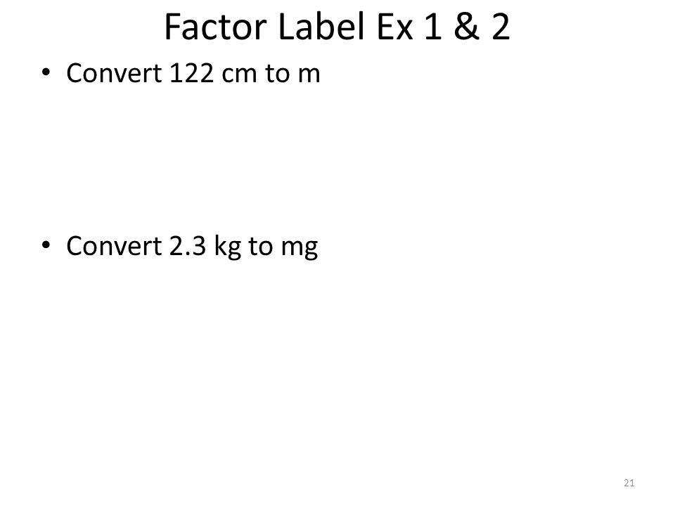 Factor Label Ex 1 & 2 Convert 122 cm to m Convert 2.3 kg to mg 21