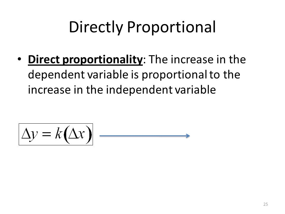 Directly Proportional 25 Direct proportionality: The increase in the dependent variable is proportional to the increase in the independent variable