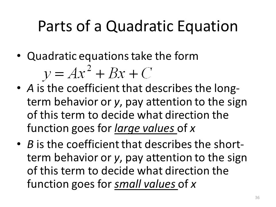 Parts of a Quadratic Equation Quadratic equations take the form A is the coefficient that describes the long- term behavior or y, pay attention to the