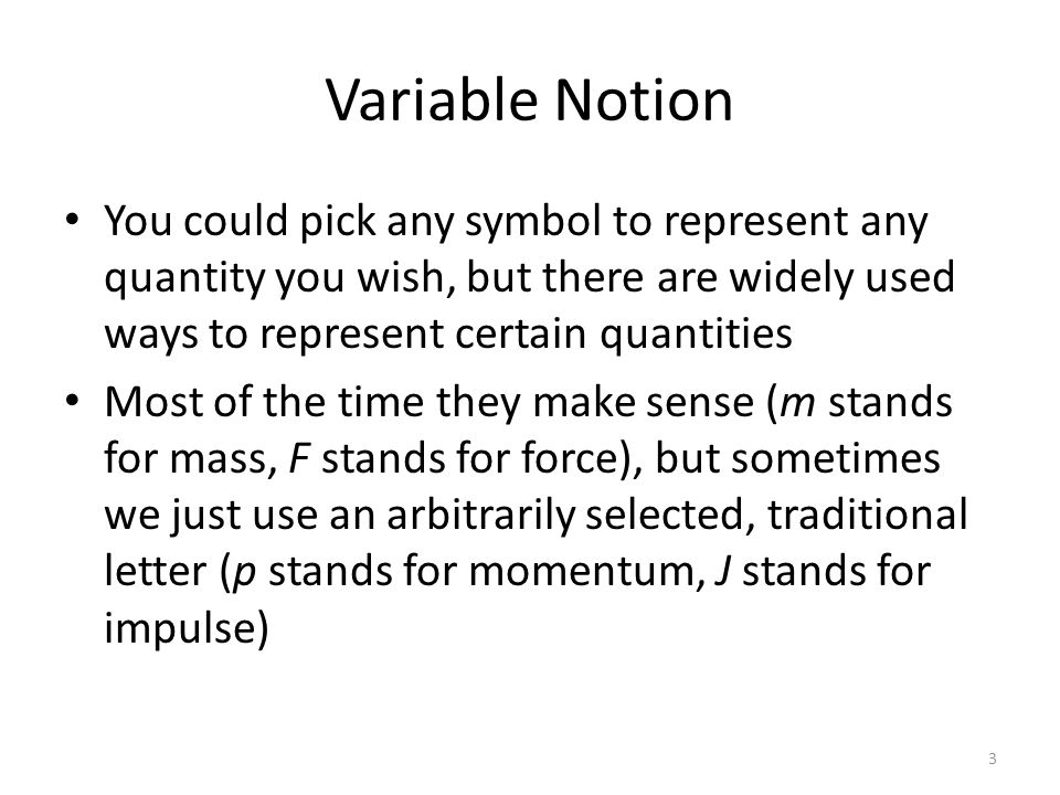 Variable Notion You could pick any symbol to represent any quantity you wish, but there are widely used ways to represent certain quantities Most of the time they make sense (m stands for mass, F stands for force), but sometimes we just use an arbitrarily selected, traditional letter (p stands for momentum, J stands for impulse) 3