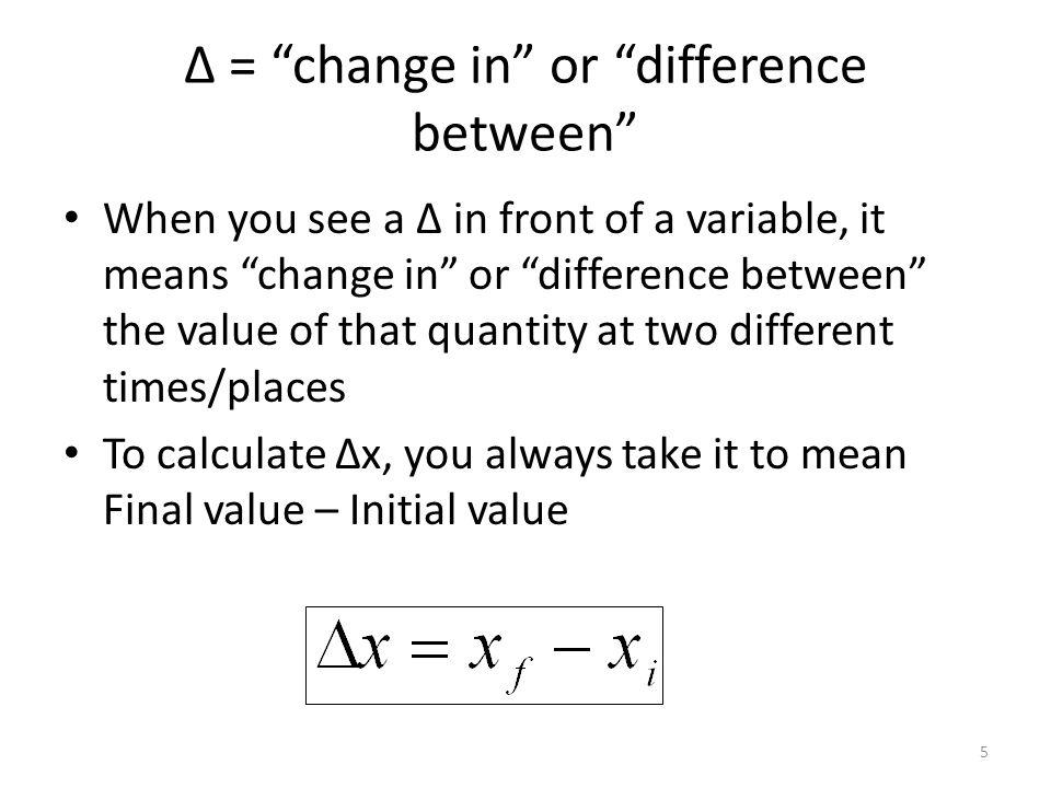 Δ = change in or difference between When you see a Δ in front of a variable, it means change in or difference between the value of that quantity at two different times/places To calculate Δx, you always take it to mean Final value – Initial value 5