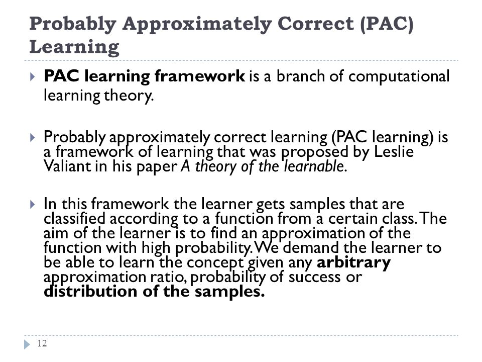Probably Approximately Correct (PAC) Learning 12  PAC learning framework is a branch of computational learning theory.  Probably approximately corre