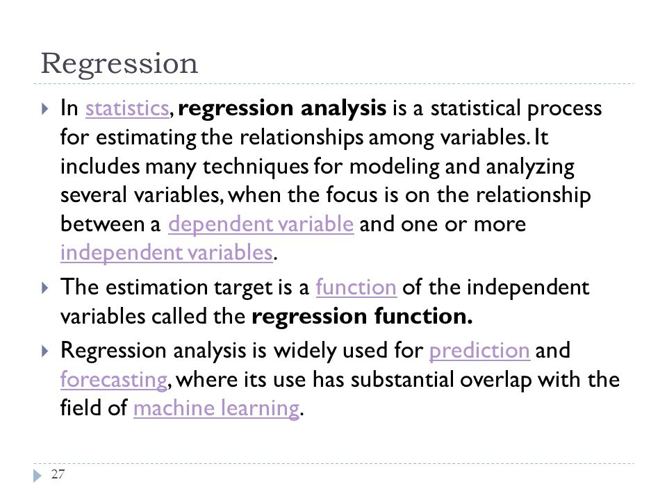 Regression 27  In statistics, regression analysis is a statistical process for estimating the relationships among variables. It includes many techniq