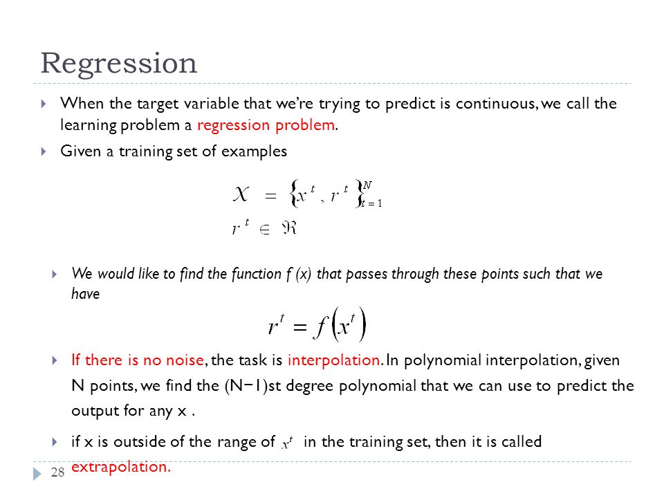 Regression 28  When the target variable that we're trying to predict is continuous, we call the learning problem a regression problem.  Given a trai