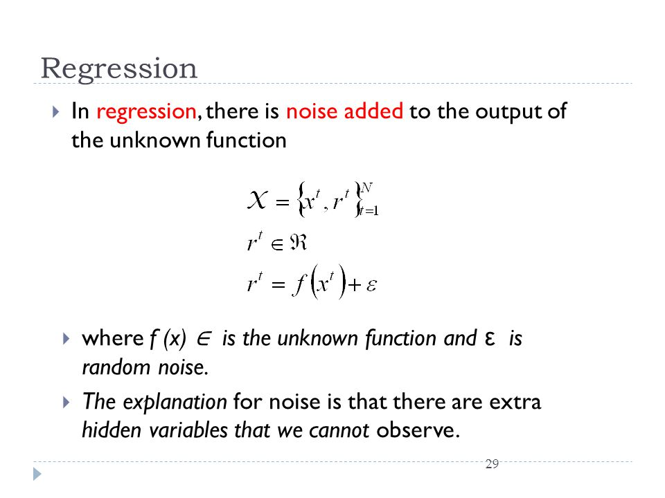 Regression 29  In regression, there is noise added to the output of the unknown function  where f (x) ∈ is the unknown function and ε is random nois