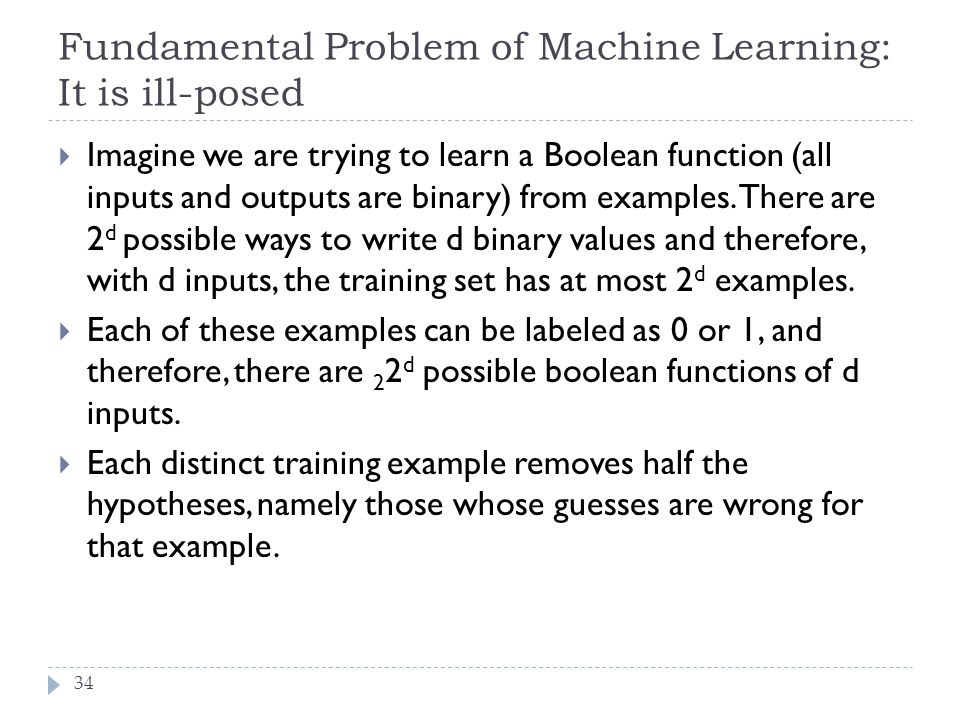 Fundamental Problem of Machine Learning: It is ill-posed 34  Imagine we are trying to learn a Boolean function (all inputs and outputs are binary) fr