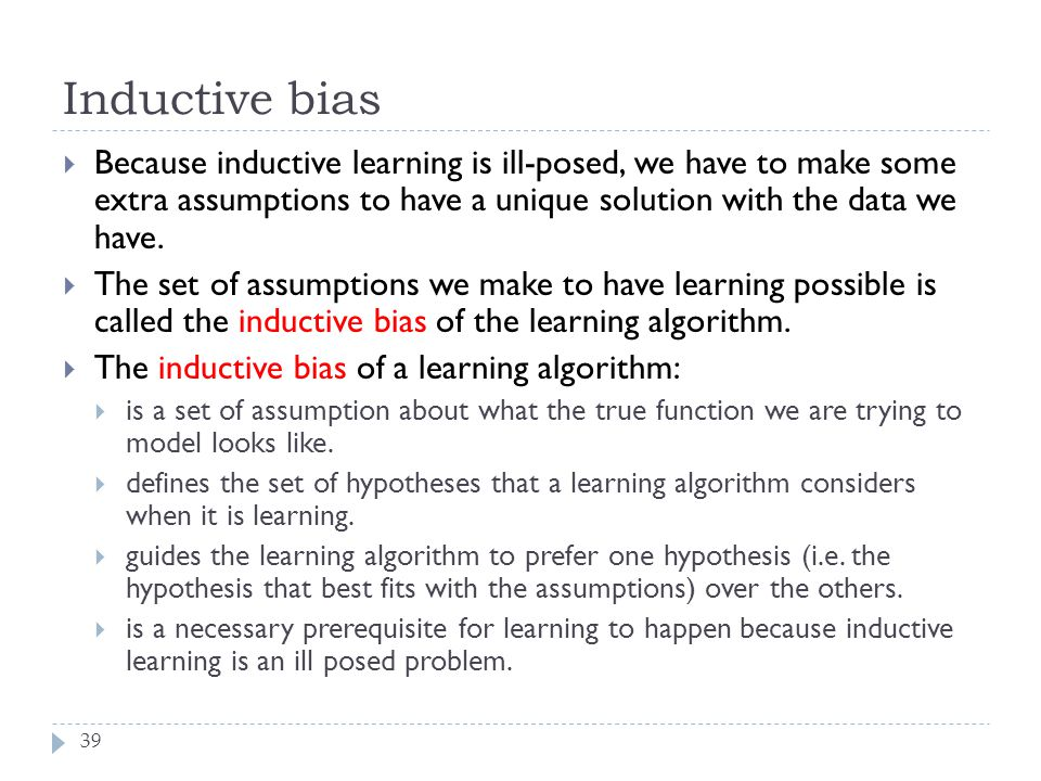 Inductive bias 39  Because inductive learning is ill-posed, we have to make some extra assumptions to have a unique solution with the data we have. 