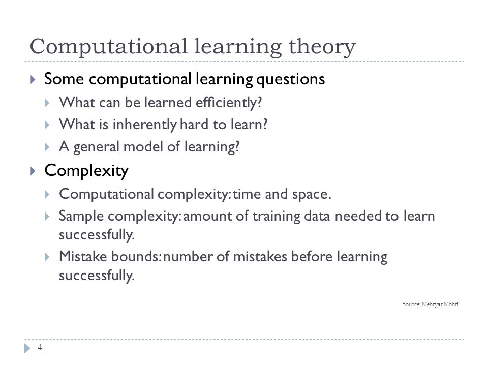 Computational learning theory Source: Mehryar Mohri 4  Some computational learning questions  What can be learned efficiently?  What is inherently h