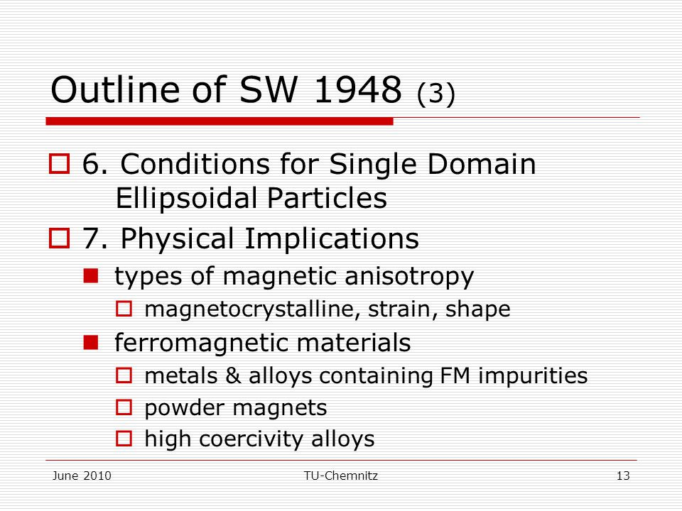 June 2010TU-Chemnitz13 Outline of SW 1948 (3)  6. Conditions for Single Domain Ellipsoidal Particles  7. Physical Implications types of magnetic ani