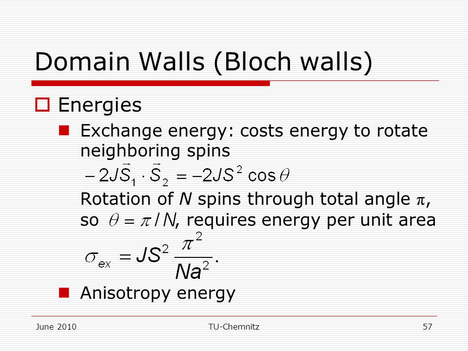 June 2010TU-Chemnitz57 Domain Walls (Bloch walls)  Energies Exchange energy: costs energy to rotate neighboring spins Rotation of N spins through total angle π, so, requires energy per unit area Anisotropy energy