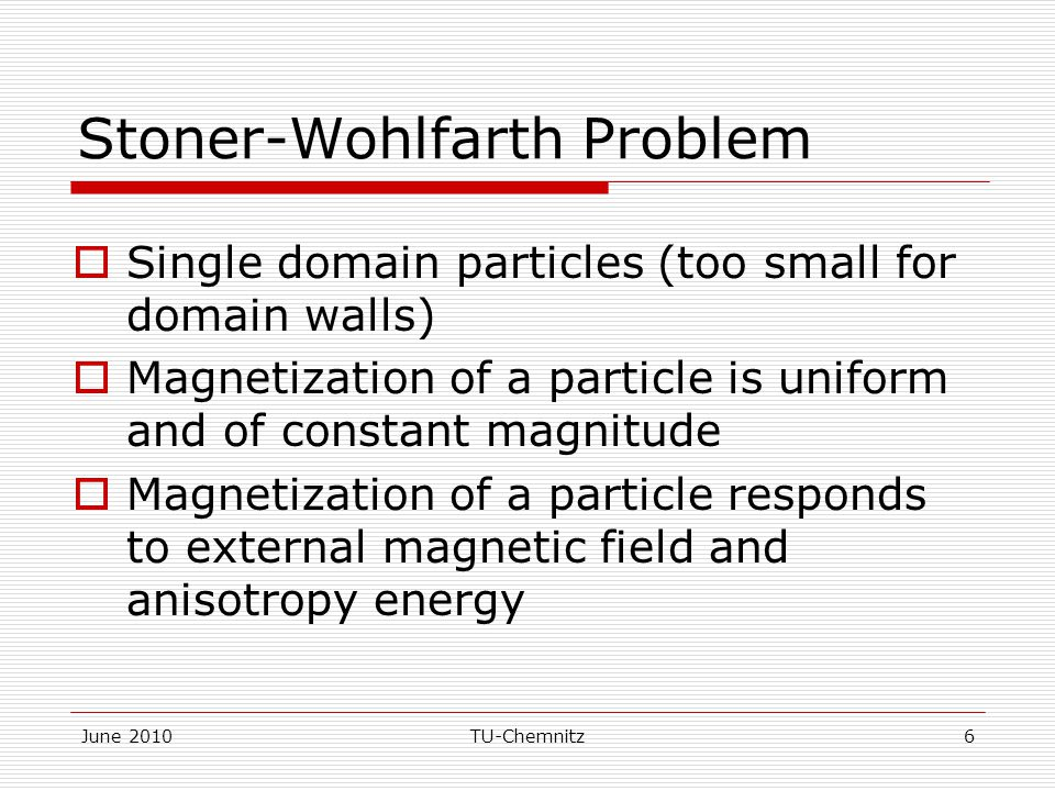 June 2010TU-Chemnitz6 Stoner-Wohlfarth Problem  Single domain particles (too small for domain walls)  Magnetization of a particle is uniform and of constant magnitude  Magnetization of a particle responds to external magnetic field and anisotropy energy