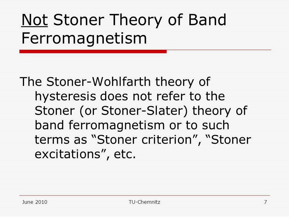 June 2010TU-Chemnitz7 Not Stoner Theory of Band Ferromagnetism The Stoner-Wohlfarth theory of hysteresis does not refer to the Stoner (or Stoner-Slater) theory of band ferromagnetism or to such terms as Stoner criterion , Stoner excitations , etc.