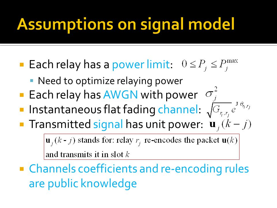  Each relay has a power limit:  Need to optimize relaying power  Each relay has AWGN with power  Instantaneous flat fading channel:  Transmitted signal has unit power:  Channels coefficients and re-encoding rules are public knowledge