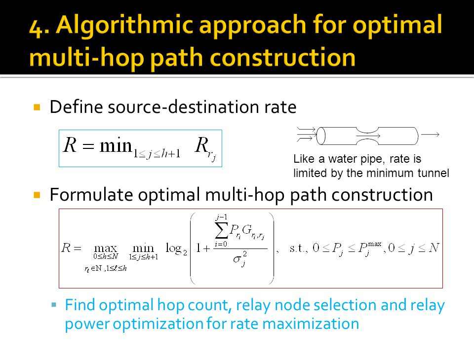  Define source-destination rate  Formulate optimal multi-hop path construction  Find optimal hop count, relay node selection and relay power optimization for rate maximization Like a water pipe, rate is limited by the minimum tunnel