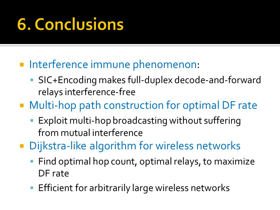  Interference immune phenomenon:  SIC+Encoding makes full-duplex decode-and-forward relays interference-free  Multi-hop path construction for optimal DF rate  Exploit multi-hop broadcasting without suffering from mutual interference  Dijkstra-like algorithm for wireless networks  Find optimal hop count, optimal relays, to maximize DF rate  Efficient for arbitrarily large wireless networks