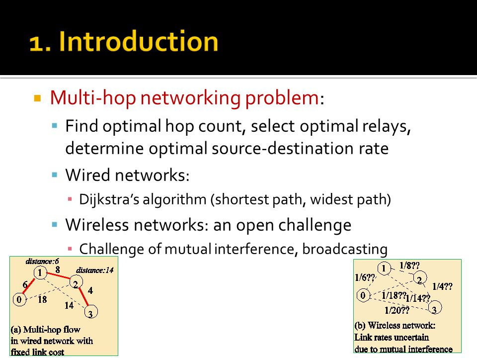  Multi-hop networking problem:  Find optimal hop count, select optimal relays, determine optimal source-destination rate  Wired networks: ▪ Dijkstra's algorithm (shortest path, widest path)  Wireless networks: an open challenge ▪ Challenge of mutual interference, broadcasting