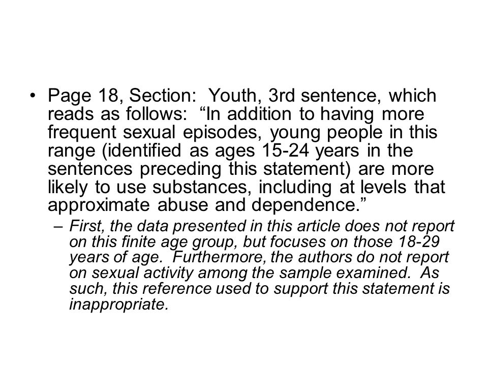 Page 18, Section: Youth, 3rd sentence, which reads as follows: In addition to having more frequent sexual episodes, young people in this range (identified as ages 15-24 years in the sentences preceding this statement) are more likely to use substances, including at levels that approximate abuse and dependence. –First, the data presented in this article does not report on this finite age group, but focuses on those 18-29 years of age.