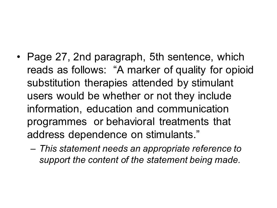 Page 27, 2nd paragraph, 5th sentence, which reads as follows: A marker of quality for opioid substitution therapies attended by stimulant users would be whether or not they include information, education and communication programmes or behavioral treatments that address dependence on stimulants. –This statement needs an appropriate reference to support the content of the statement being made.