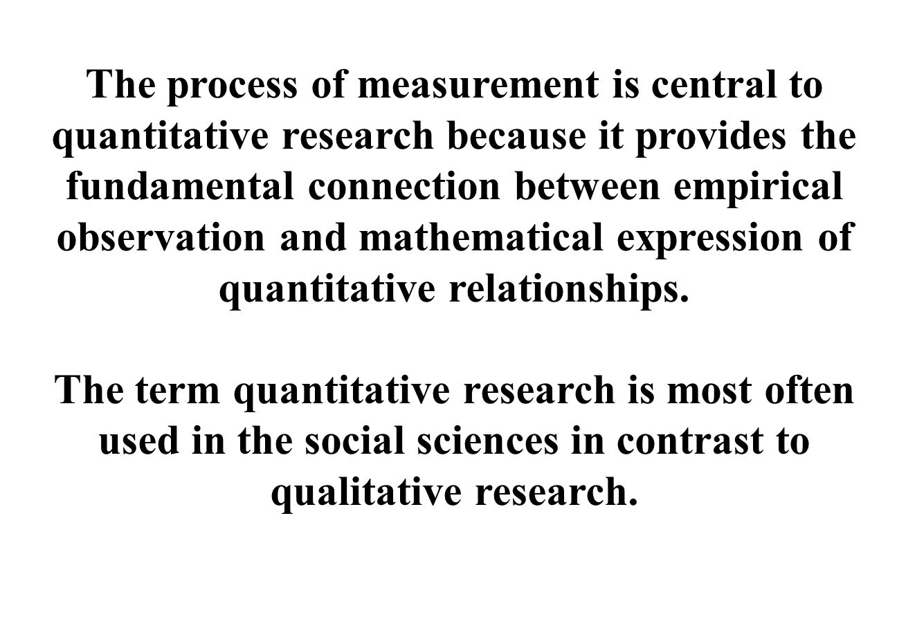 The process of measurement is central to quantitative research because it provides the fundamental connection between empirical observation and mathematical expression of quantitative relationships.
