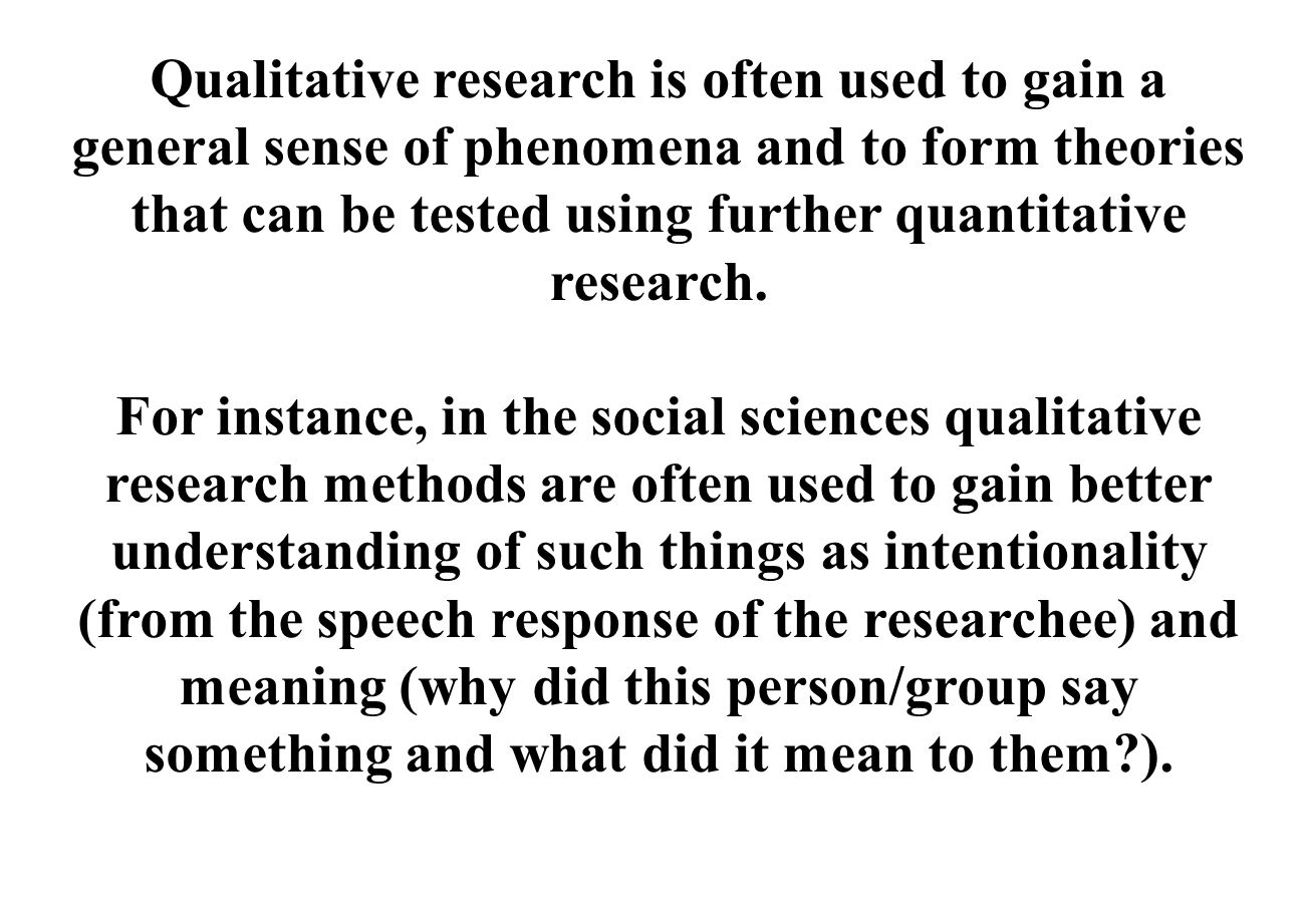Qualitative research is often used to gain a general sense of phenomena and to form theories that can be tested using further quantitative research.