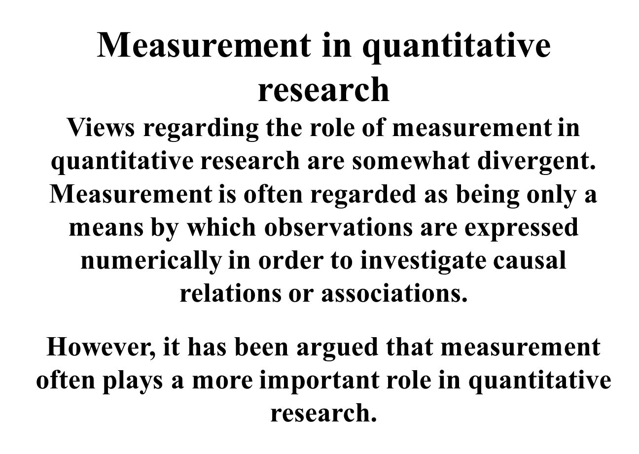 Measurement in quantitative research Views regarding the role of measurement in quantitative research are somewhat divergent.