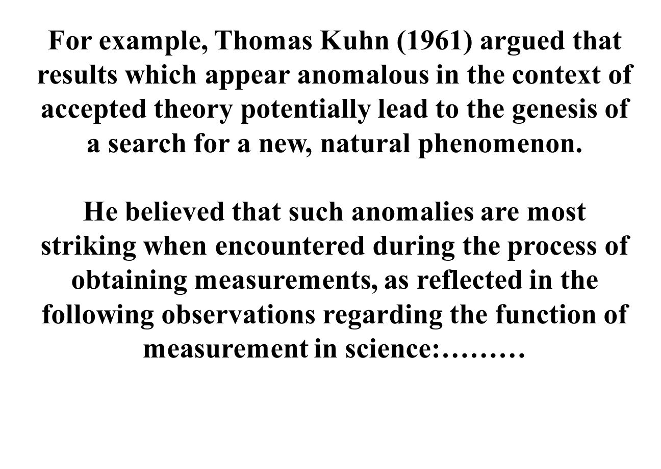 For example, Thomas Kuhn (1961) argued that results which appear anomalous in the context of accepted theory potentially lead to the genesis of a search for a new, natural phenomenon.