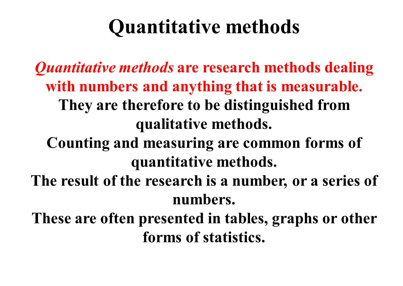 Quantitative methods Quantitative methods are research methods dealing with numbers and anything that is measurable.