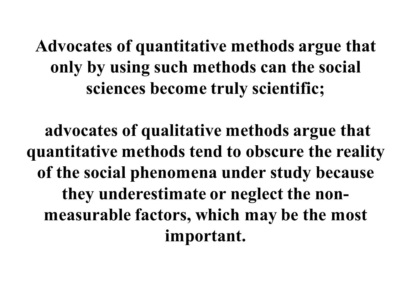Advocates of quantitative methods argue that only by using such methods can the social sciences become truly scientific; advocates of qualitative methods argue that quantitative methods tend to obscure the reality of the social phenomena under study because they underestimate or neglect the non- measurable factors, which may be the most important.