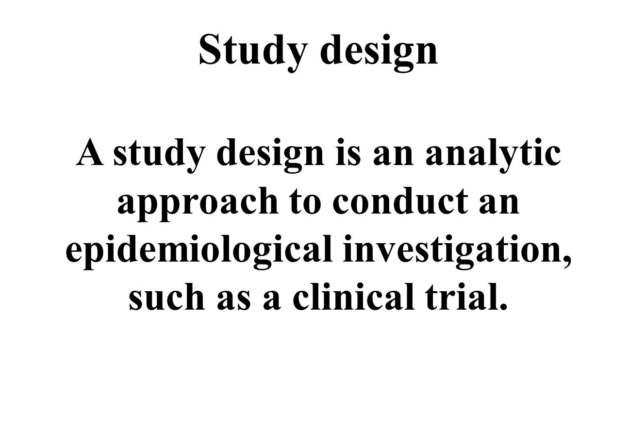 Study design A study design is an analytic approach to conduct an epidemiological investigation, such as a clinical trial.
